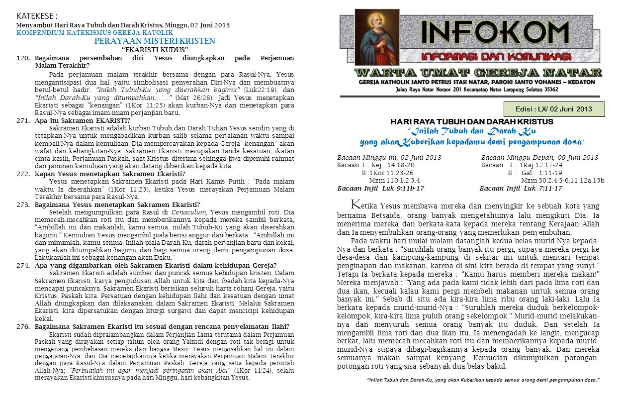 Edisi : LX/ 02 Juni 2013 HARI RAYA TUBUH DAN DARAH KRISTUS Inilah Tubuh dan Darah-Ku yang akanKuberikan kepadamu demi pengampunan dosa Inilah Tubuh dan Darah-Ku, yang akan Kuberikan kepada semua orang demi pengampunan dosa. Bacaan Minggu ini, 02 Juni 2013 Bacaan Minggu Depan, 09 Juni 2013 Bacaan I : Kej 14:18-20 Bacaan I : 1Raj 17:17-24 II :1Kor 11:23-26 II : Gal 1:11-19 Mzm 110:1.2.3.4 Mzm 30:2.4.5-6.11.12a.13b Bacaan Injil Luk 9:11b-17 Bacaan Injil Luk 7:11-17 KATEKESE : Menyambut Hari Raya Tubuh dan Darah Kristus, Minggu, 02 Juni 2013 KOMPENDIUM KATEKISMUS GEREJA KATOLIK PERAYAAN MISTERI KRISTEN EKARISTI KUDUS 120.Bagaimana persembahan diri Yesus diungkapkan pada Perjamuan Malam Terakhir.