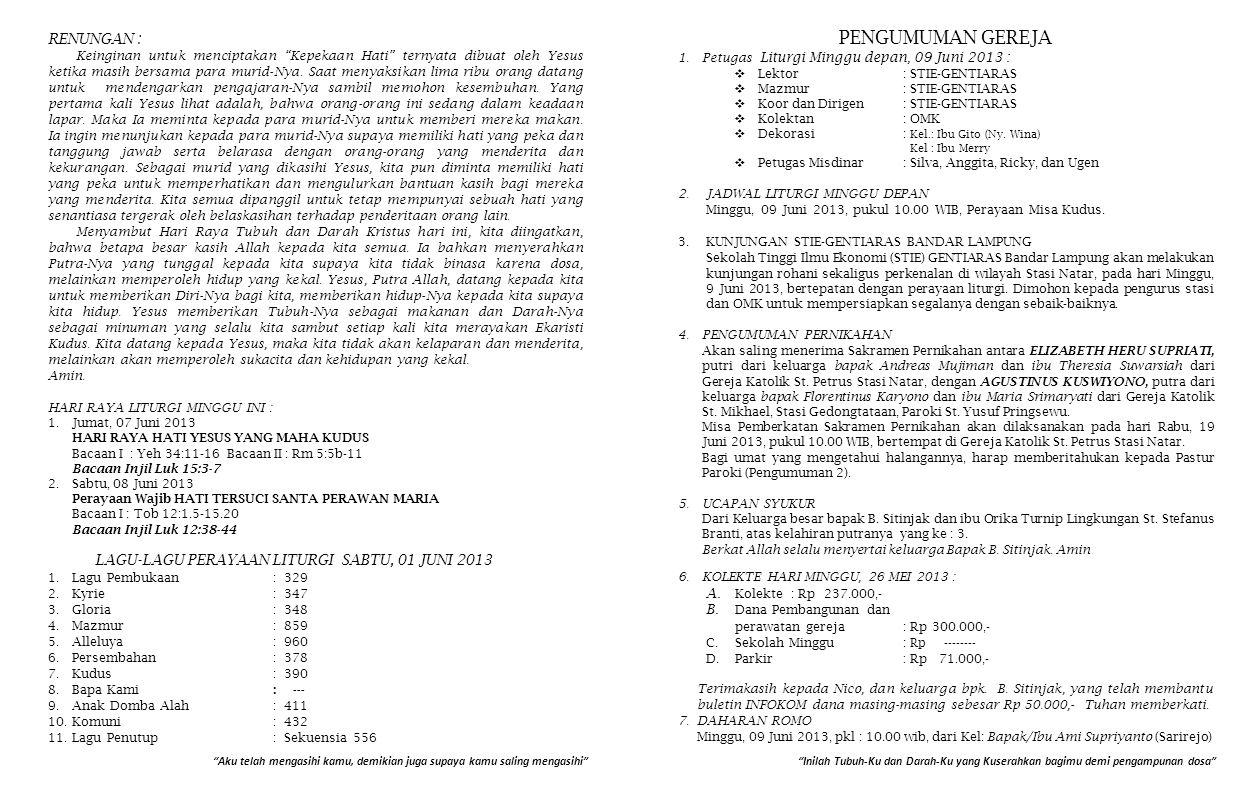 PENGUMUMAN GEREJA 1.Petugas Liturgi Minggu depan, 09 Juni 2013 :  Lektor: STIE-GENTIARAS  Mazmur: STIE-GENTIARAS  Koor dan Dirigen: STIE-GENTIARAS  Kolektan : OMK  Dekorasi: Kel.: Ibu Gito (Ny.