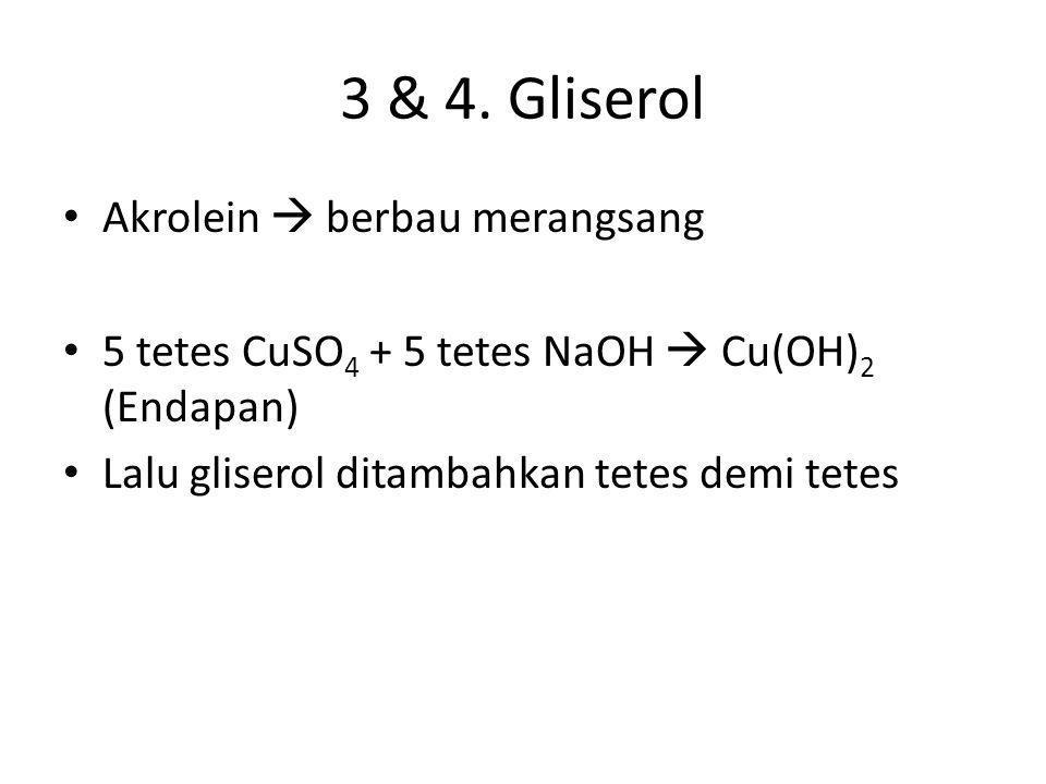 3 & 4. Gliserol • Akrolein  berbau merangsang • 5 tetes CuSO 4 + 5 tetes NaOH  Cu(OH) 2 (Endapan) • Lalu gliserol ditambahkan tetes demi tetes