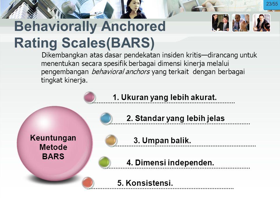 Behaviorally Anchored Rating Scales(BARS) Dikembangkan atas dasar pendekatan insiden kritis—dirancang untuk menentukan secara spesifik berbagai dimensi kinerja melalui pengembangan behavioral anchors yang terkait dengan berbagai tingkat kinerja.