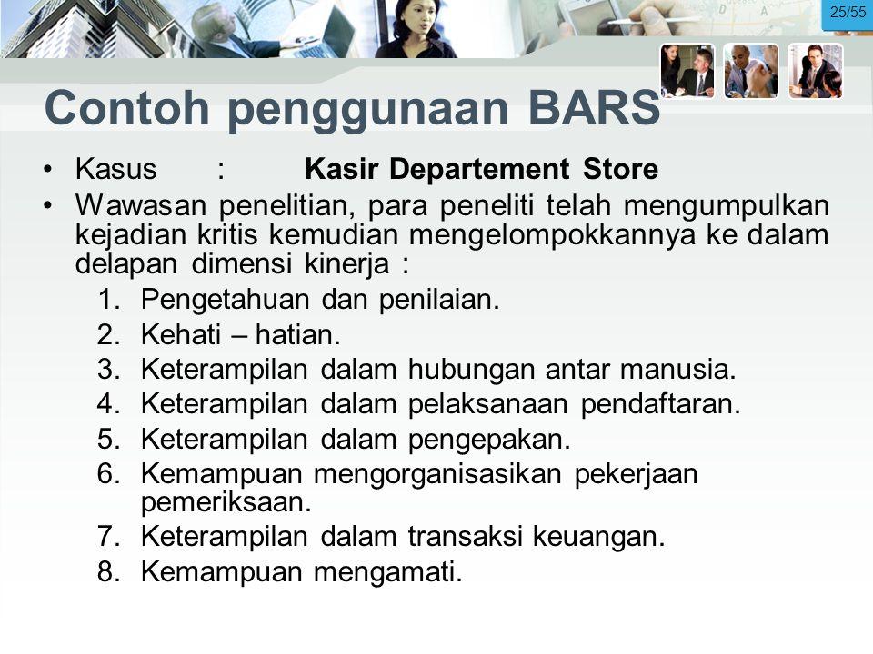 Contoh penggunaan BARS •Kasus:Kasir Departement Store •Wawasan penelitian, para peneliti telah mengumpulkan kejadian kritis kemudian mengelompokkannya ke dalam delapan dimensi kinerja : 1.Pengetahuan dan penilaian.
