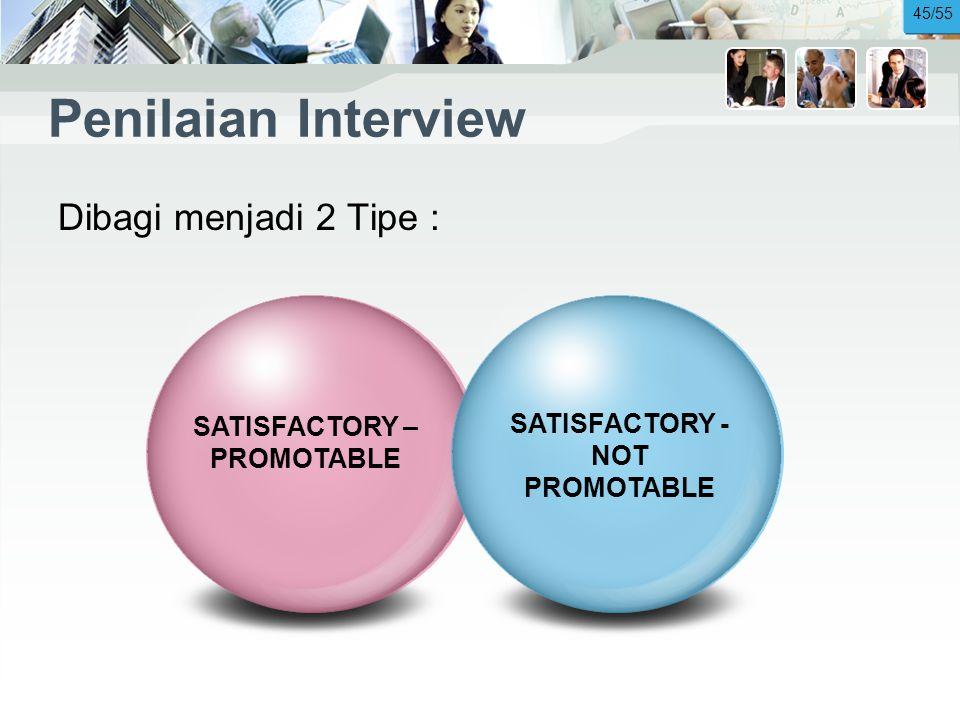 Penilaian Interview Dibagi menjadi 2 Tipe : SATISFACTORY – PROMOTABLE SATISFACTORY - NOT PROMOTABLE 45/55