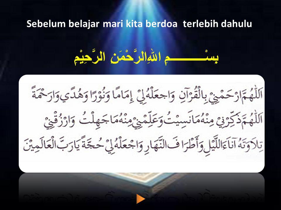 Sebelum belajar mari kita berdoa terlebih dahulu بِسْـــــــــــمِ اﷲِالرَّحْمَنِ الرَّحِيْمِ