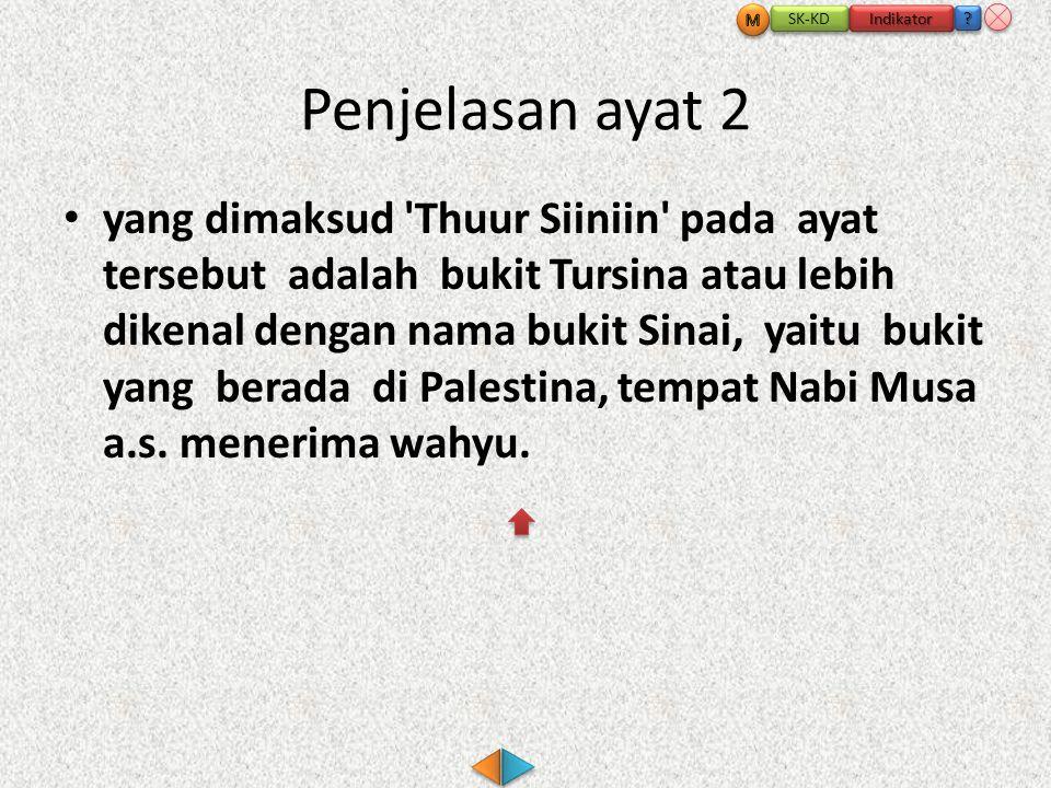 Penjelasan ayat 2 • yang dimaksud Thuur Siiniin pada ayat tersebut adalah bukit Tursina atau lebih dikenal dengan nama bukit Sinai, yaitu bukit yang berada di Palestina, tempat Nabi Musa a.s.