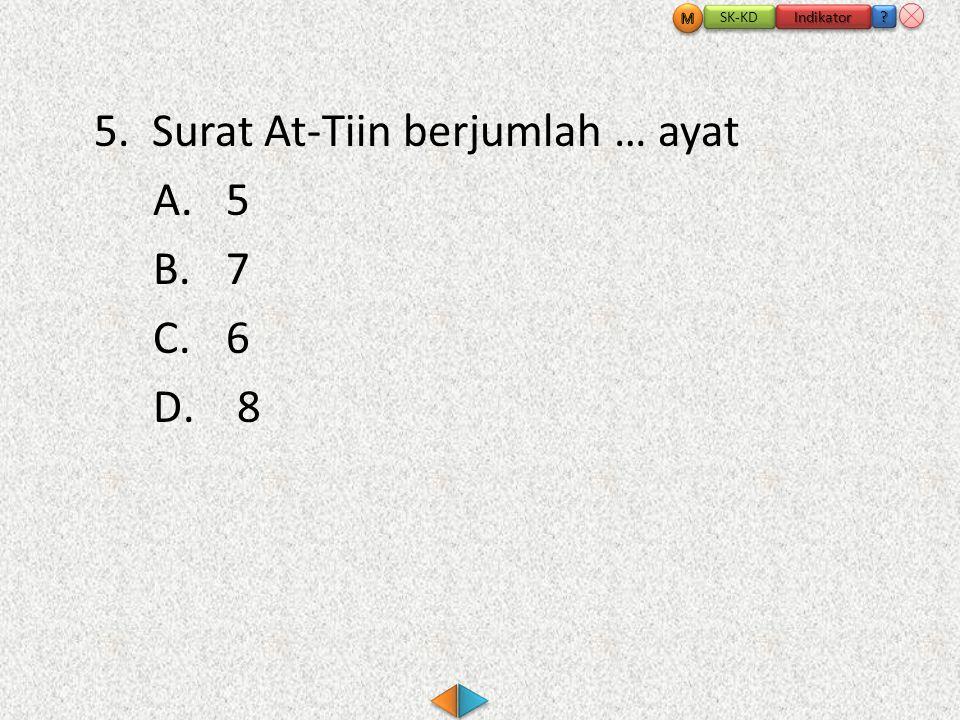 5. Surat At-Tiin berjumlah … ayat A.5 B.7 C.6 D. 8 SK-KD Indikator ???? ????