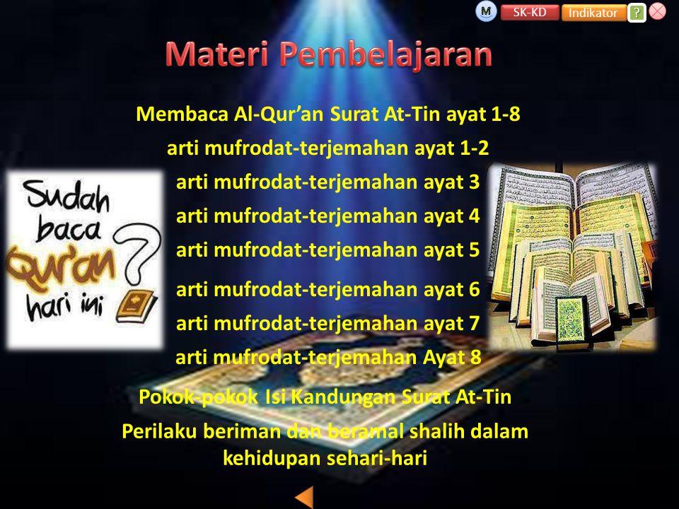 arti mufrodat-terjemahan ayat 1-2 arti mufrodat-terjemahan ayat 3 arti mufrodat-terjemahan ayat 6 arti mufrodat-terjemahan ayat 4 arti mufrodat-terjemahan ayat 5 Perilaku beriman dan beramal shalih dalam kehidupan sehari-hari arti mufrodat-terjemahan ayat 7 arti mufrodat-terjemahan Ayat 8 Pokok-pokok Isi Kandungan Surat At-Tin Membaca Al-Qur'an Surat At-Tin ayat 1-8 SK-KD Indikator ???.
