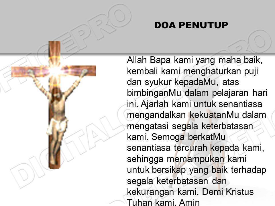 DOA PENUTUP Allah Bapa kami yang maha baik, kembali kami menghaturkan puji dan syukur kepadaMu, atas bimbinganMu dalam pelajaran hari ini.