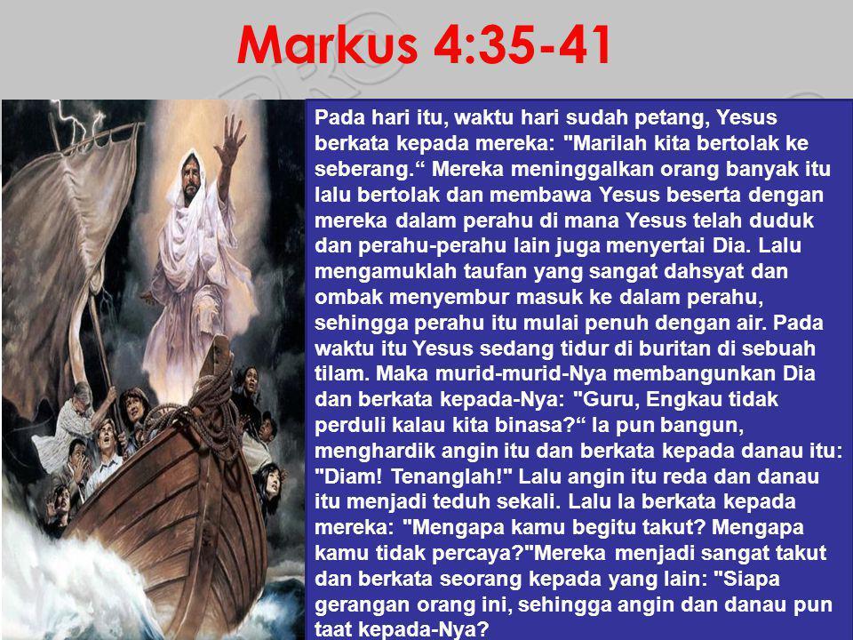 Markus 4:35-41 Pada hari itu, waktu hari sudah petang, Yesus berkata kepada mereka: Marilah kita bertolak ke seberang. Mereka meninggalkan orang banyak itu lalu bertolak dan membawa Yesus beserta dengan mereka dalam perahu di mana Yesus telah duduk dan perahu-perahu lain juga menyertai Dia.