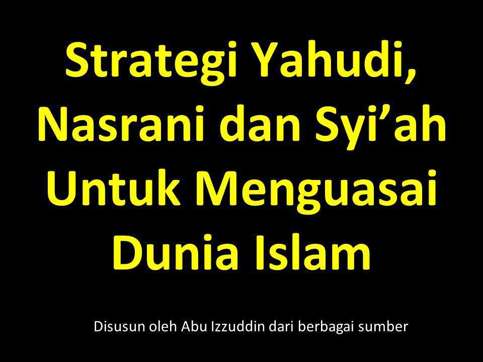 Strategi Yahudi, Nasrani dan Syi'ah Untuk Menguasai Dunia Islam Disusun oleh Abu Izzuddin dari berbagai sumber