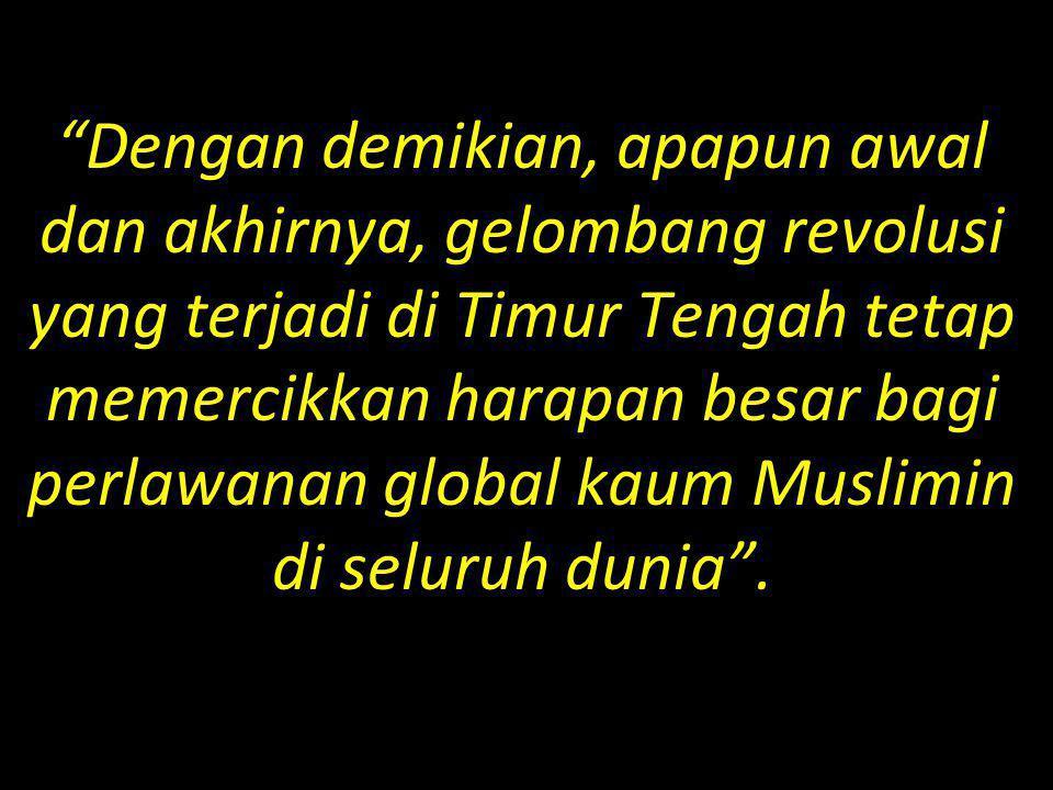 """""""Dengan demikian, apapun awal dan akhirnya, gelombang revolusi yang terjadi di Timur Tengah tetap memercikkan harapan besar bagi perlawanan global kau"""