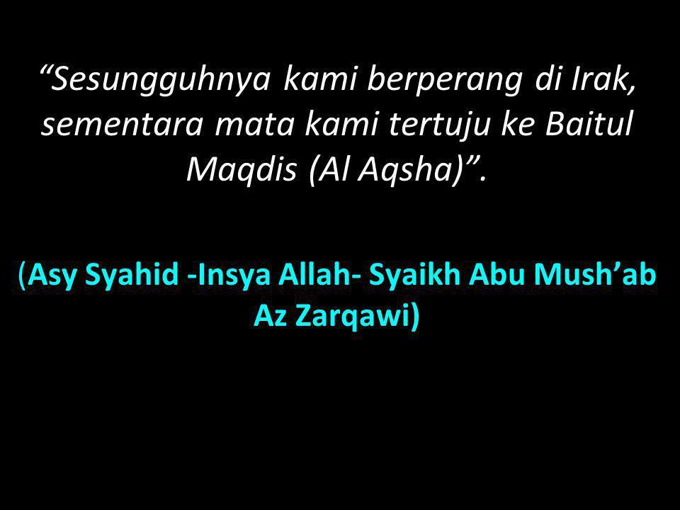 """""""Sesungguhnya kami berperang di Irak, sementara mata kami tertuju ke Baitul Maqdis (Al Aqsha)"""". (Asy Syahid -Insya Allah- Syaikh Abu Mush'ab Az Zarqaw"""