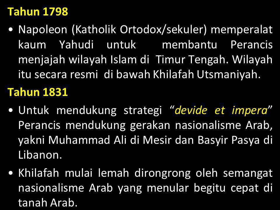 Tahun 1798 •Napoleon (Katholik Ortodox/sekuler) memperalat kaum Yahudi untuk membantu Perancis menjajah wilayah Islam di Timur Tengah. Wilayah itu sec