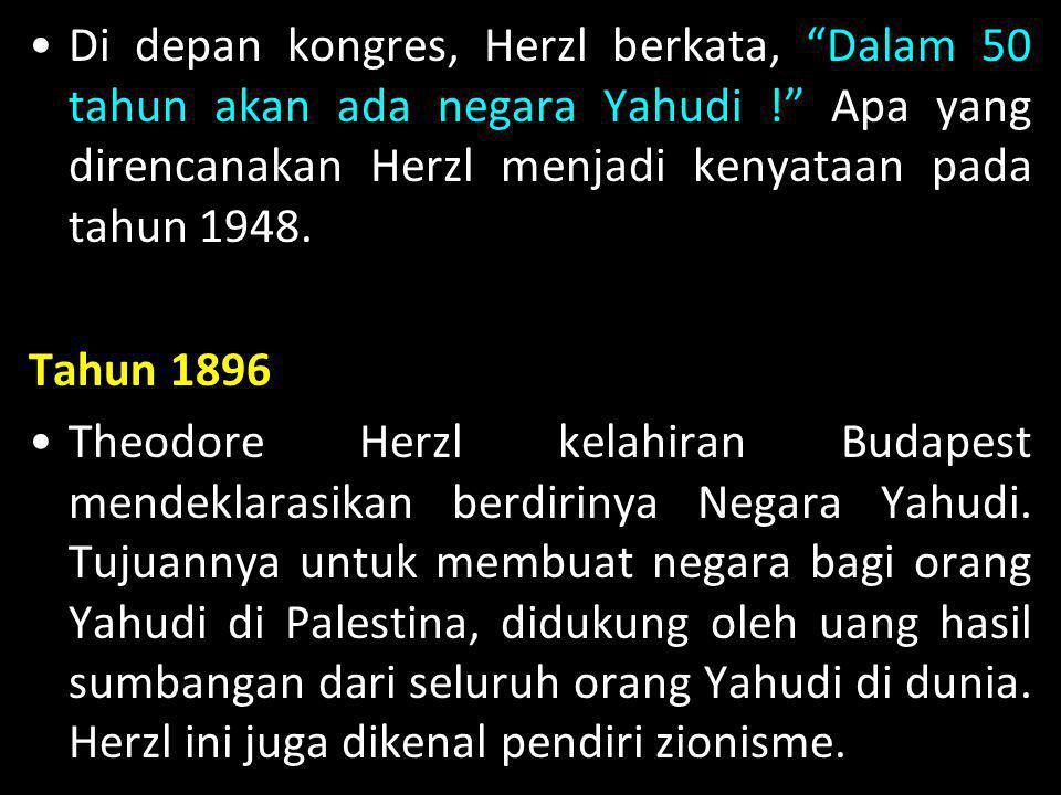 "•Di depan kongres, Herzl berkata, ""Dalam 50 tahun akan ada negara Yahudi !"" Apa yang direncanakan Herzl menjadi kenyataan pada tahun 1948. Tahun 1896"