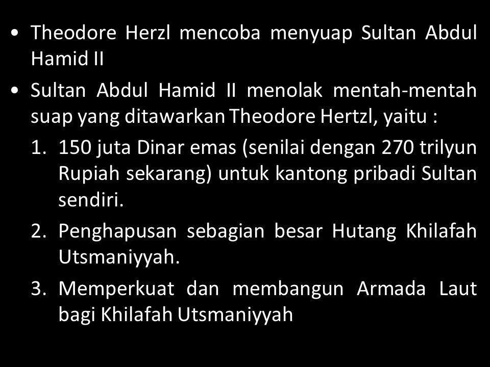 •Theodore Herzl mencoba menyuap Sultan Abdul Hamid II •Sultan Abdul Hamid II menolak mentah-mentah suap yang ditawarkan Theodore Hertzl, yaitu : 1.150
