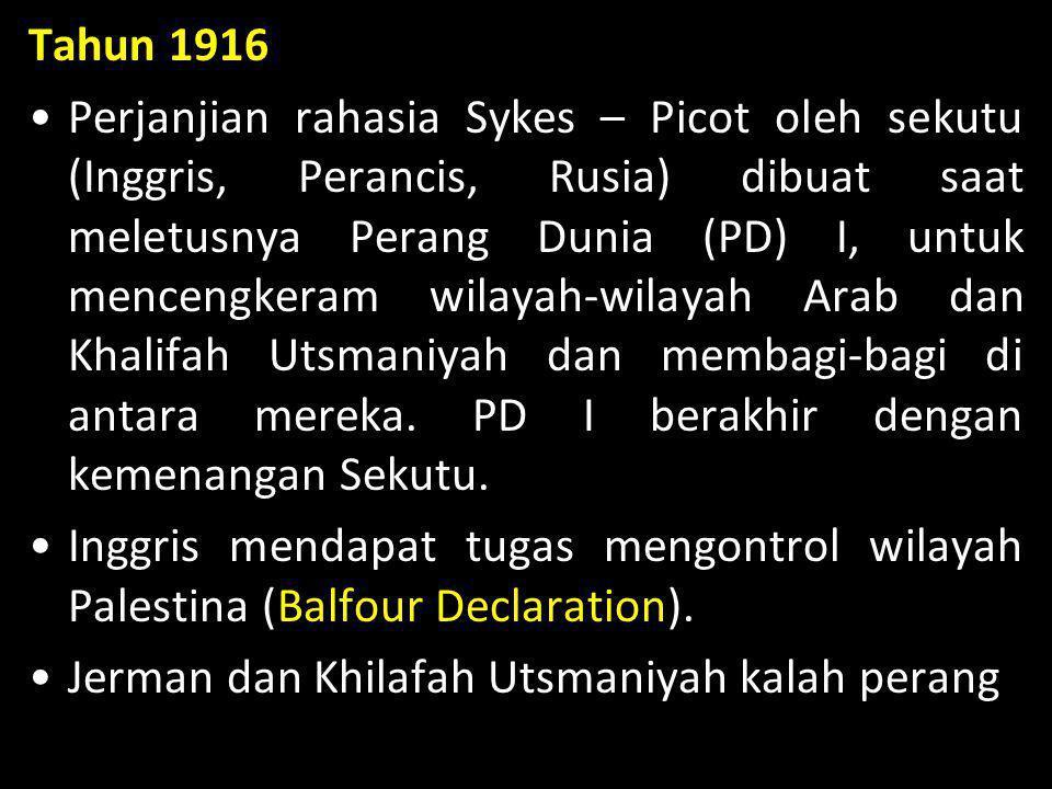 Tahun 1916 •Perjanjian rahasia Sykes – Picot oleh sekutu (Inggris, Perancis, Rusia) dibuat saat meletusnya Perang Dunia (PD) I, untuk mencengkeram wil
