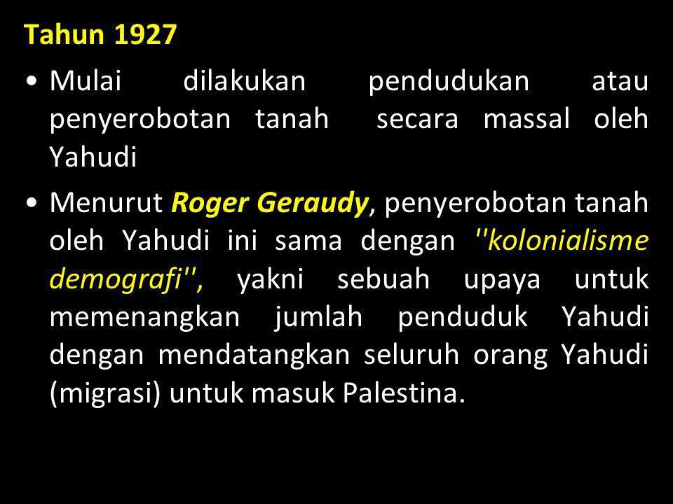 Tahun 1927 •Mulai dilakukan pendudukan atau penyerobotan tanah secara massal oleh Yahudi •Menurut Roger Geraudy, penyerobotan tanah oleh Yahudi ini sa