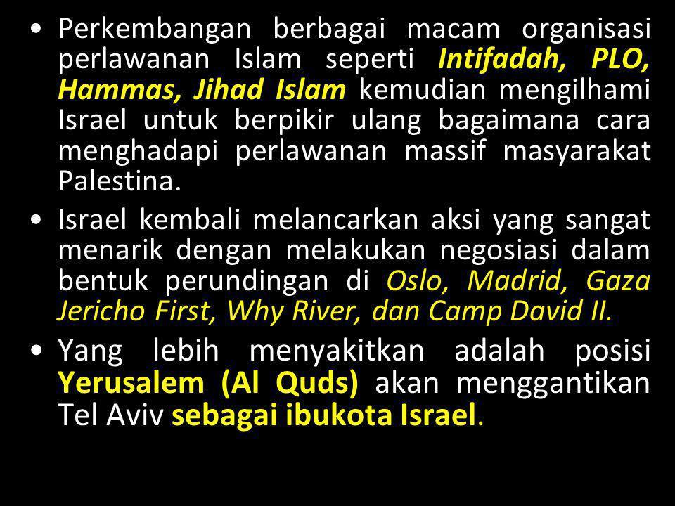 •Perkembangan berbagai macam organisasi perlawanan Islam seperti Intifadah, PLO, Hammas, Jihad Islam kemudian mengilhami Israel untuk berpikir ulang b