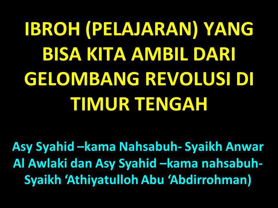 IBROH (PELAJARAN) YANG BISA KITA AMBIL DARI GELOMBANG REVOLUSI DI TIMUR TENGAH Asy Syahid –kama Nahsabuh- Syaikh Anwar Al Awlaki dan Asy Syahid –kama