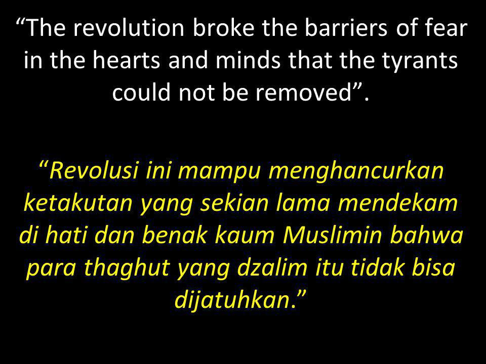 """The revolution broke the barriers of fear in the hearts and minds that the tyrants could not be removed"". ""Revolusi ini mampu menghancurkan ketakutan"