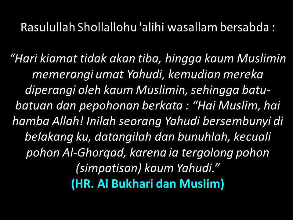 """Rasulullah Shollallohu 'alihi wasallam bersabda : """"Hari kiamat tidak akan tiba, hingga kaum Muslimin memerangi umat Yahudi, kemudian mereka diperangi"""