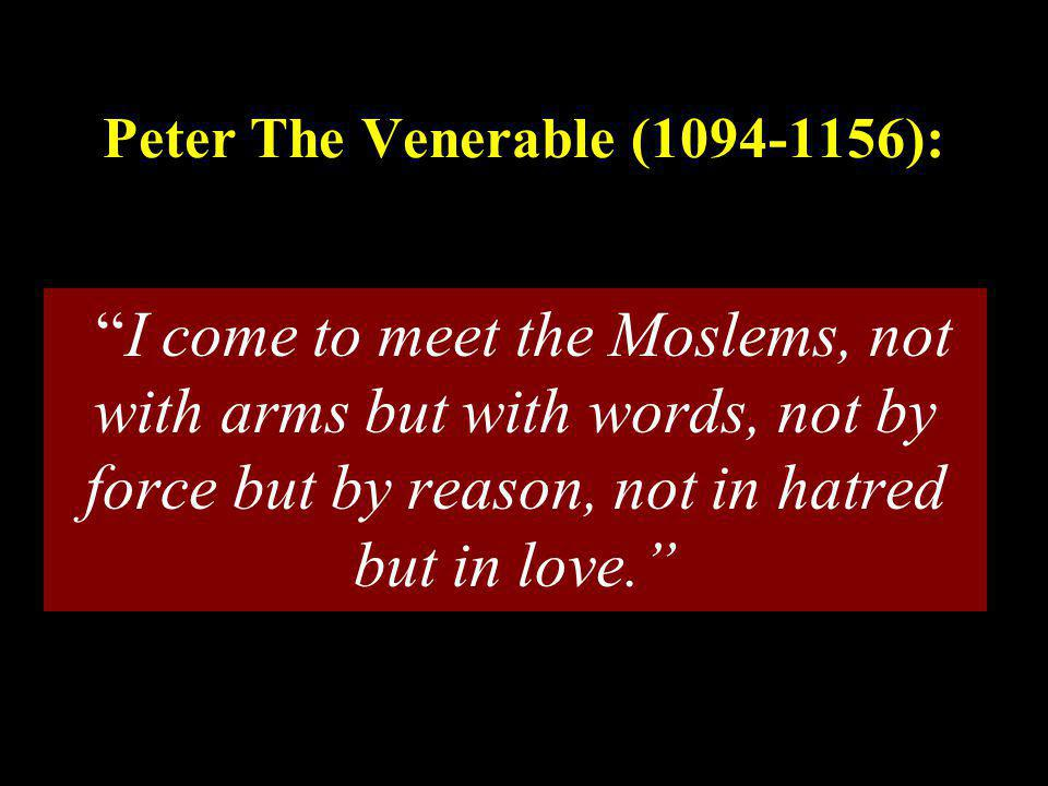 "Peter The Venerable (1094-1156): ""I come to meet the Moslems, not with arms but with words, not by force but by reason, not in hatred but in love."""