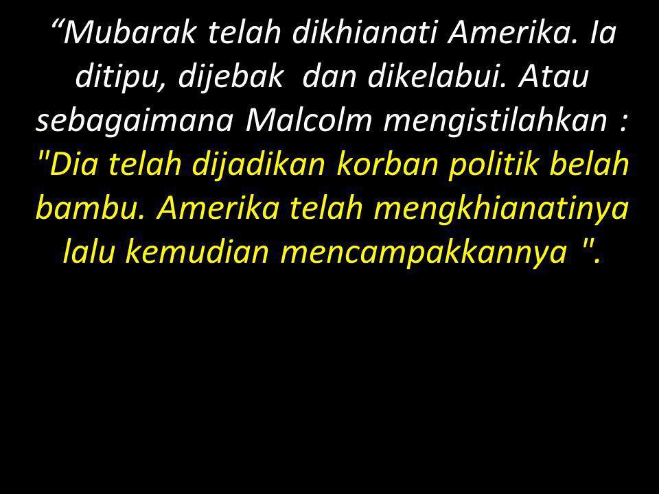 """""""Mubarak telah dikhianati Amerika. Ia ditipu, dijebak dan dikelabui. Atau sebagaimana Malcolm mengistilahkan :"""