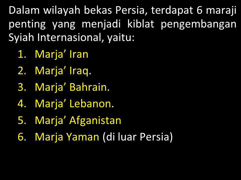 GERAKAN SYIAH Dalam wilayah bekas Persia, terdapat 6 maraji penting yang menjadi kiblat pengembangan Syiah Internasional, yaitu: 1.Marja' Iran 2.Marja