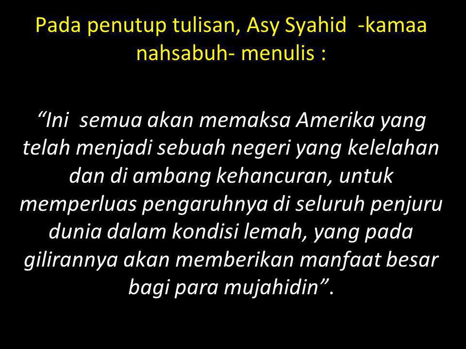 "Pada penutup tulisan, Asy Syahid -kamaa nahsabuh- menulis : ""Ini semua akan memaksa Amerika yang telah menjadi sebuah negeri yang kelelahan dan di amb"