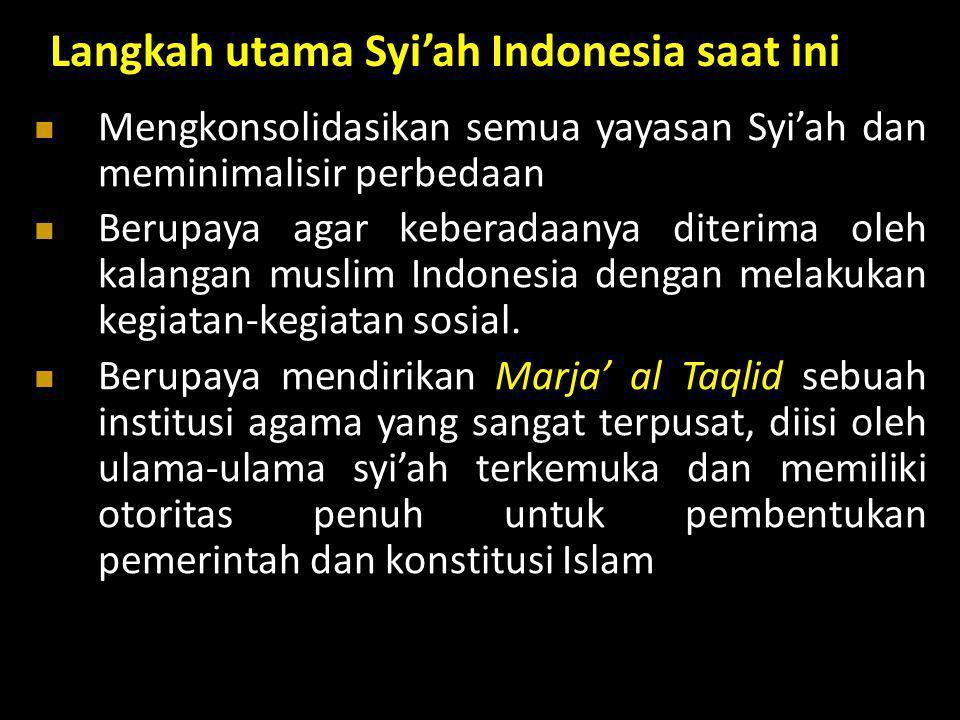 Langkah utama Syi'ah Indonesia saat ini  Mengkonsolidasikan semua yayasan Syi'ah dan meminimalisir perbedaan  Berupaya agar keberadaanya diterima ol
