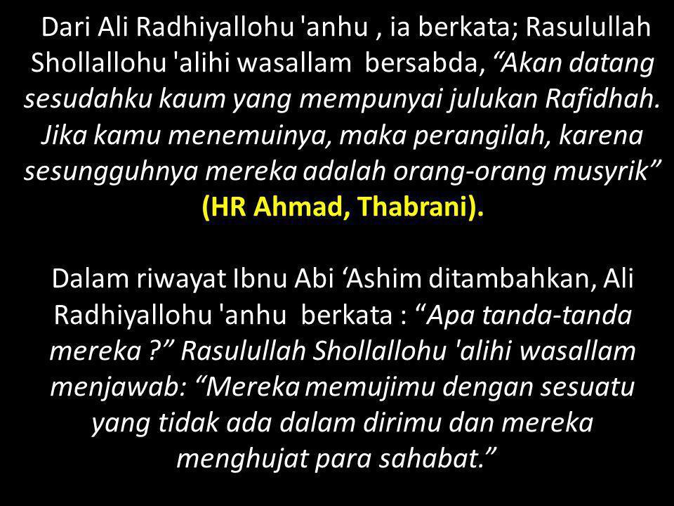 """Dari Ali Radhiyallohu 'anhu, ia berkata; Rasulullah Shollallohu 'alihi wasallam bersabda, """"Akan datang sesudahku kaum yang mempunyai julukan Rafidhah."""