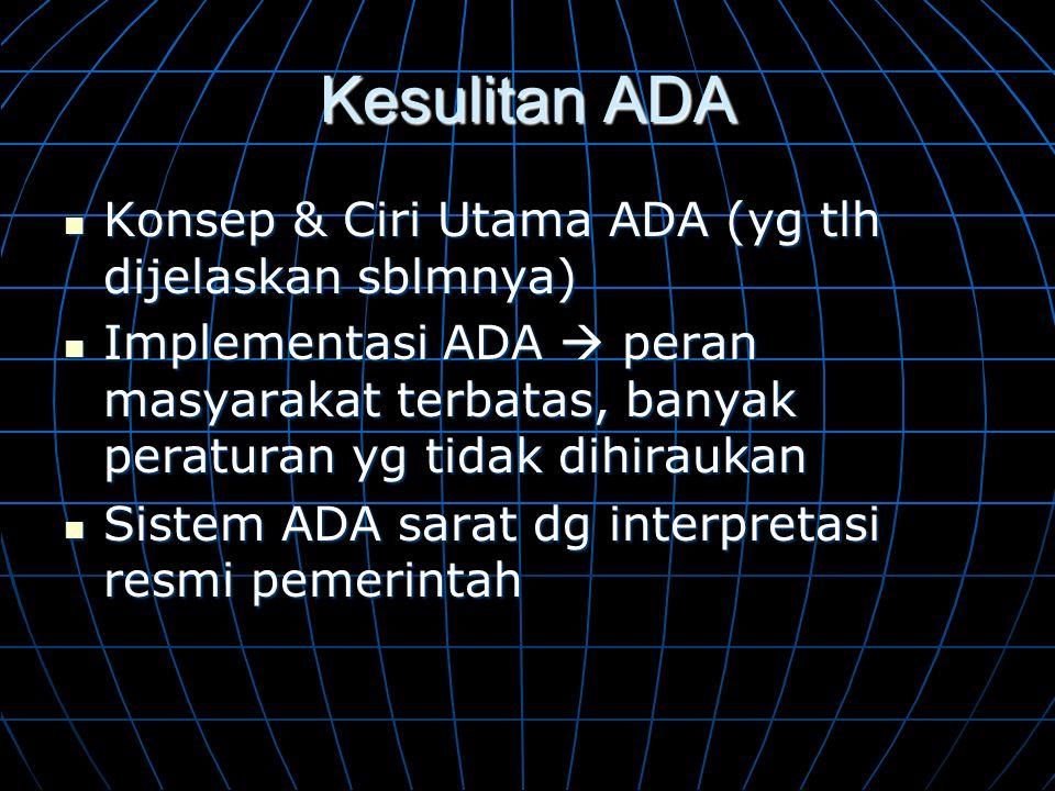 Kesulitan ADA  Konsep & Ciri Utama ADA (yg tlh dijelaskan sblmnya)  Implementasi ADA  peran masyarakat terbatas, banyak peraturan yg tidak dihirauk