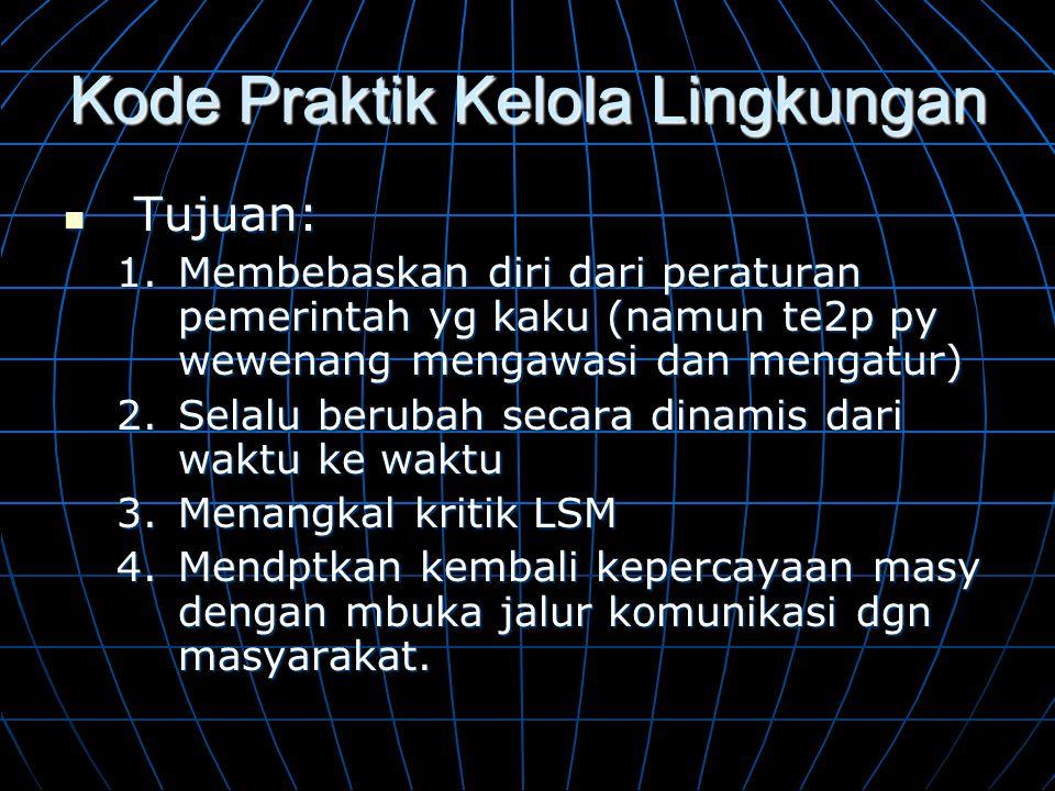 Kode Praktik Kelola Lingkungan  Tujuan: 1.Membebaskan diri dari peraturan pemerintah yg kaku (namun te2p py wewenang mengawasi dan mengatur) 2.Selalu