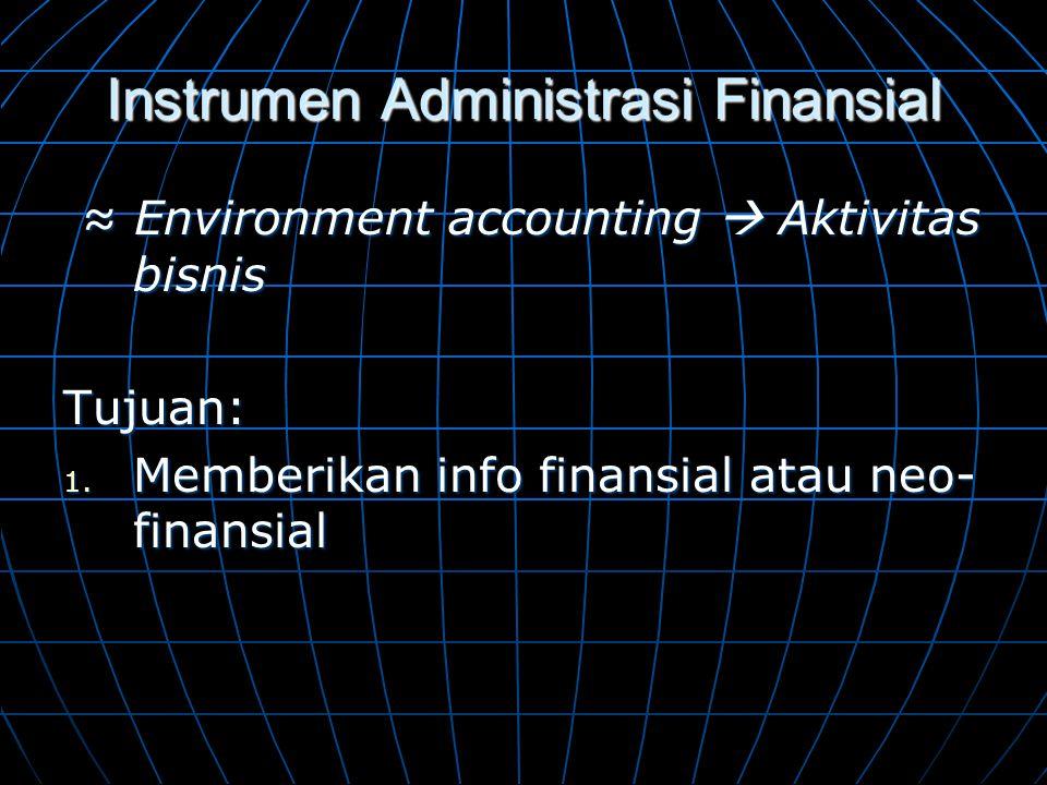 Instrumen Administrasi Finansial ≈ Environment accounting  Aktivitas bisnis ≈ Environment accounting  Aktivitas bisnisTujuan: 1. Memberikan info fin