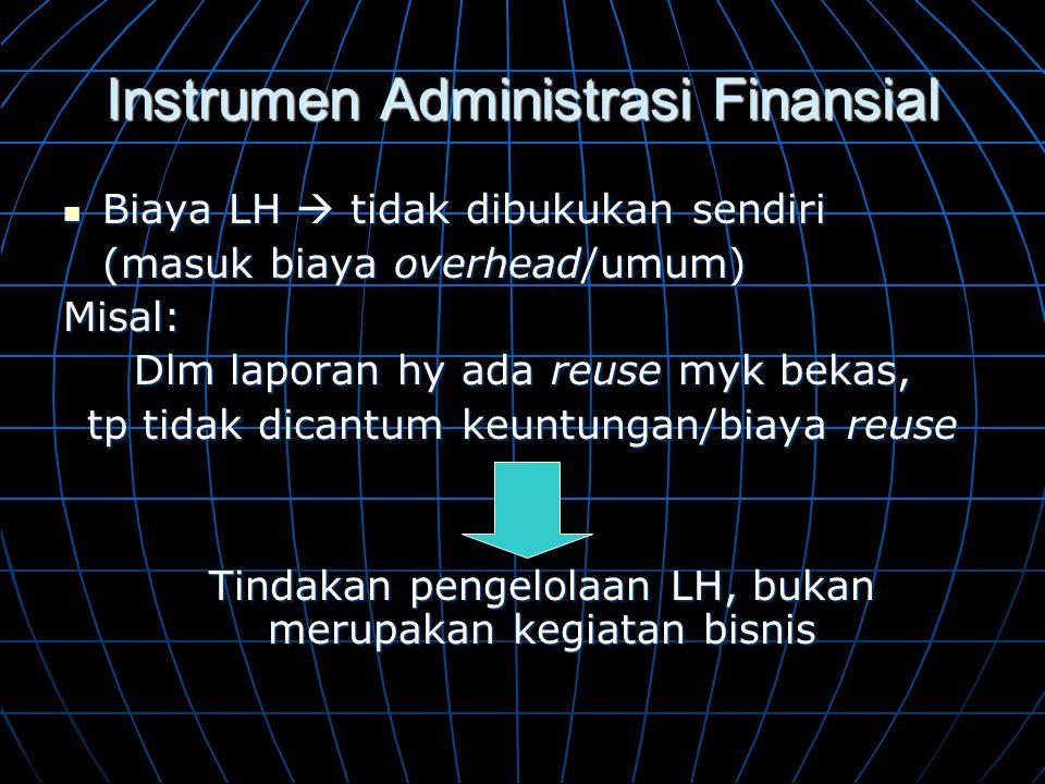 Instrumen Administrasi Finansial  Biaya LH  tidak dibukukan sendiri (masuk biaya overhead/umum) Misal: Dlm laporan hy ada reuse myk bekas, tp tidak