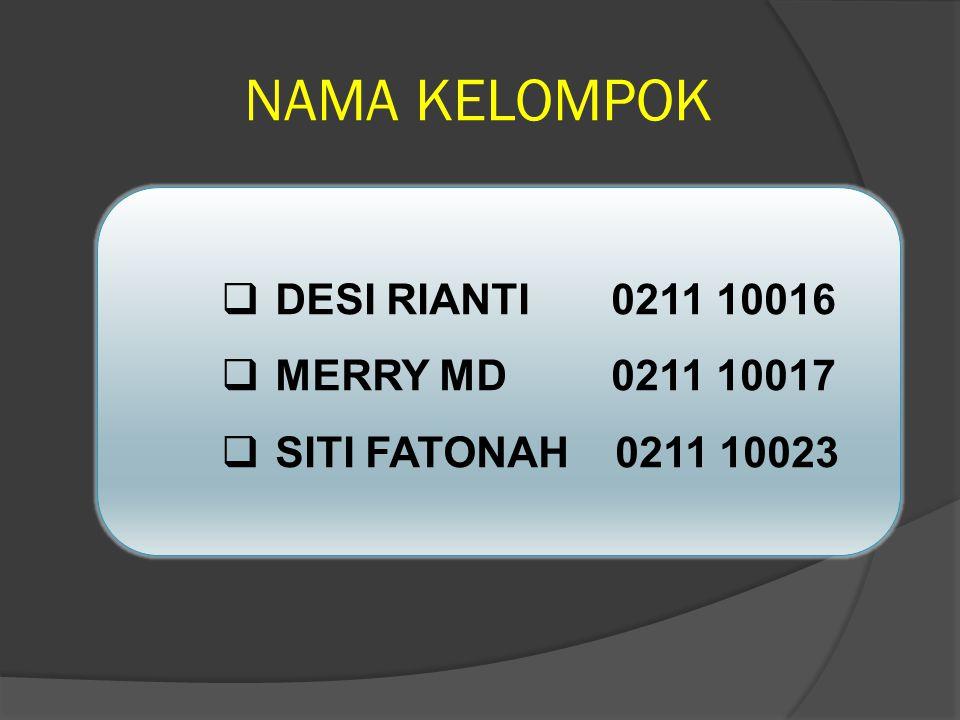NAMA KELOMPOK  DESI RIANTI 0211 10016  MERRY MD 0211 10017  SITI FATONAH 0211 10023