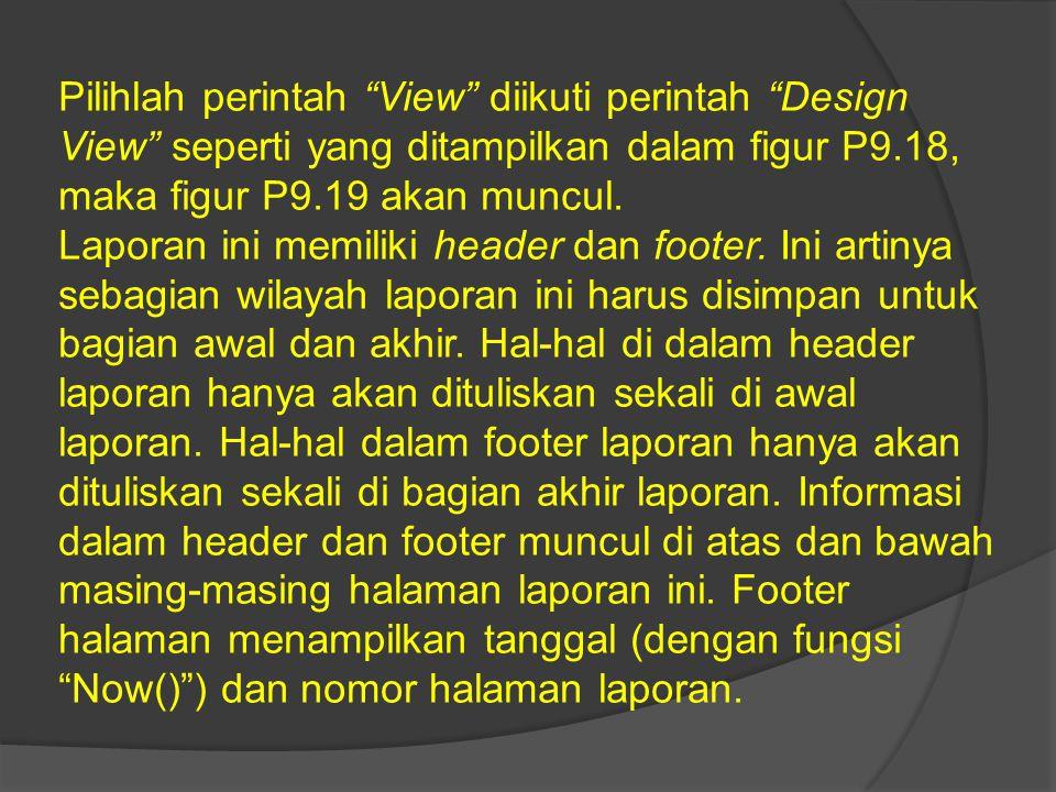"""Pilihlah perintah """"View"""" diikuti perintah """"Design View"""" seperti yang ditampilkan dalam figur P9.18, maka figur P9.19 akan muncul. Laporan ini memiliki"""