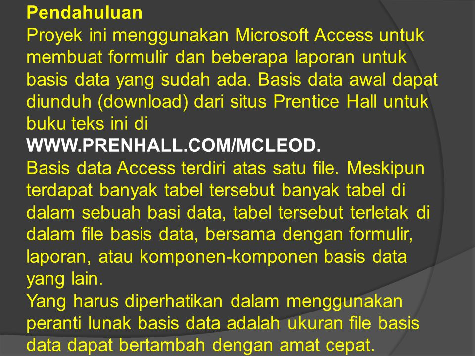 Pendahuluan Proyek ini menggunakan Microsoft Access untuk membuat formulir dan beberapa laporan untuk basis data yang sudah ada. Basis data awal dapat