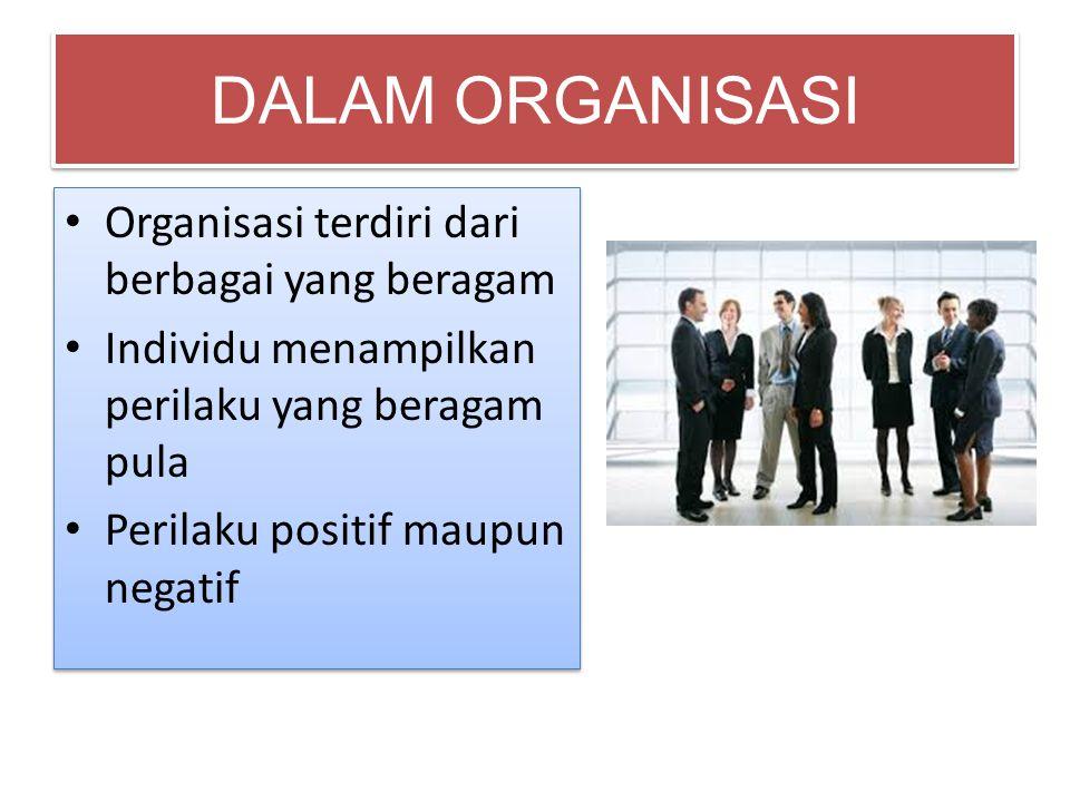 DALAM ORGANISASI • Organisasi terdiri dari berbagai yang beragam • Individu menampilkan perilaku yang beragam pula • Perilaku positif maupun negatif •