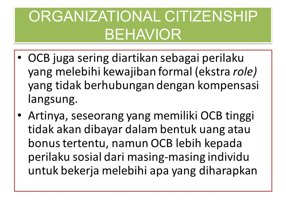 • OCB juga sering diartikan sebagai perilaku yang melebihi kewajiban formal (ekstra role) yang tidak berhubungan dengan kompensasi langsung. • Artinya