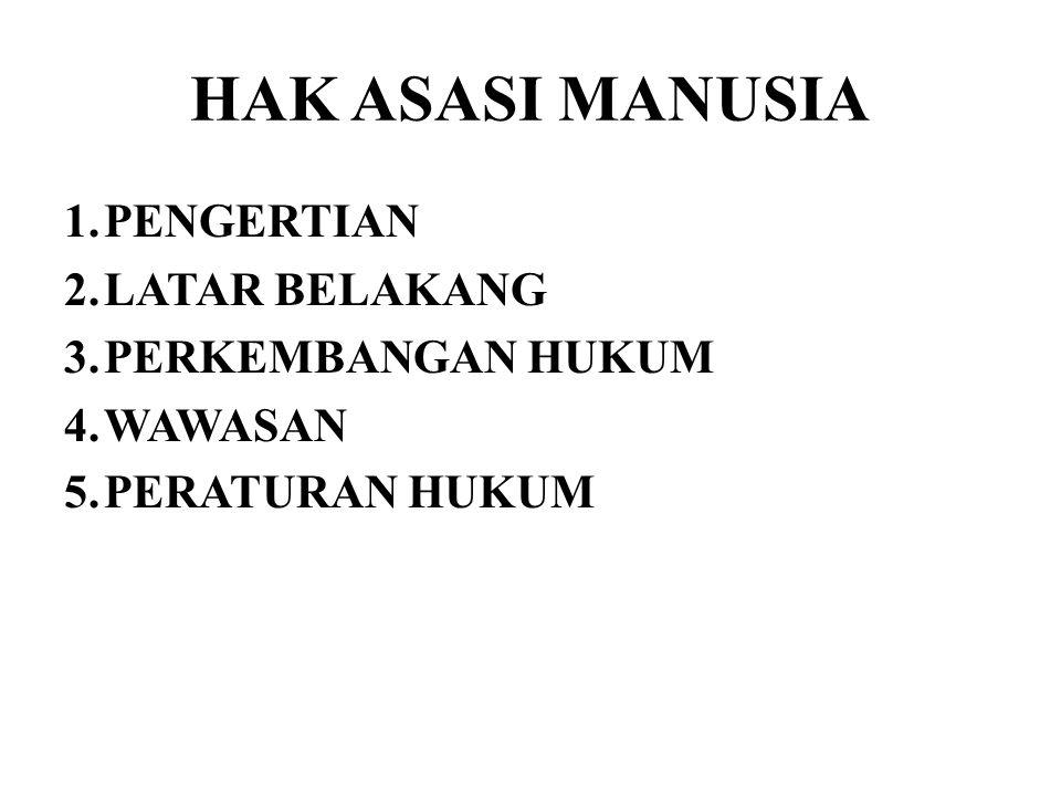 HAK ASASI MANUSIA 1.PENGERTIAN 2.LATAR BELAKANG 3.PERKEMBANGAN HUKUM 4.WAWASAN 5.PERATURAN HUKUM