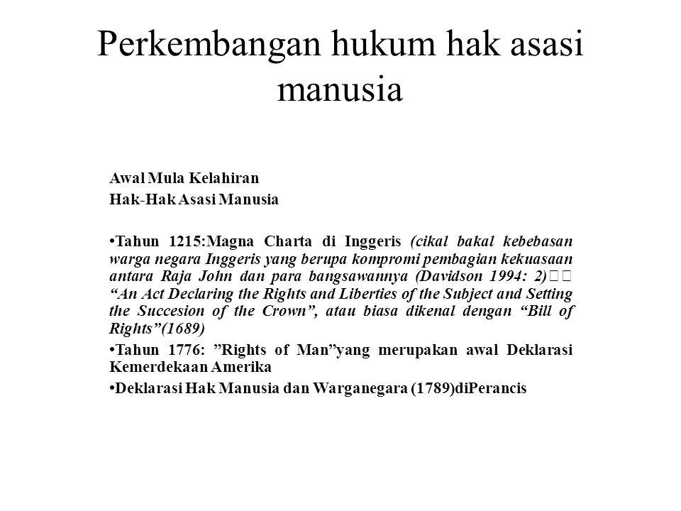 Perkembangan hukum hak asasi manusia Awal Mula Kelahiran Hak-Hak Asasi Manusia •Tahun 1215:Magna Charta di Inggeris (cikal bakal kebebasan warga negara Inggeris yang berupa kompromi pembagian kekuasaan antara Raja John dan para bangsawannya (Davidson 1994: 2) An Act Declaring the Rights and Liberties of the Subject and Setting the Succesion of the Crown , atau biasa dikenal dengan Bill of Rights (1689) •Tahun 1776: Rights of Man yang merupakan awal Deklarasi Kemerdekaan Amerika •Deklarasi Hak Manusia dan Warganegara (1789)diPerancis