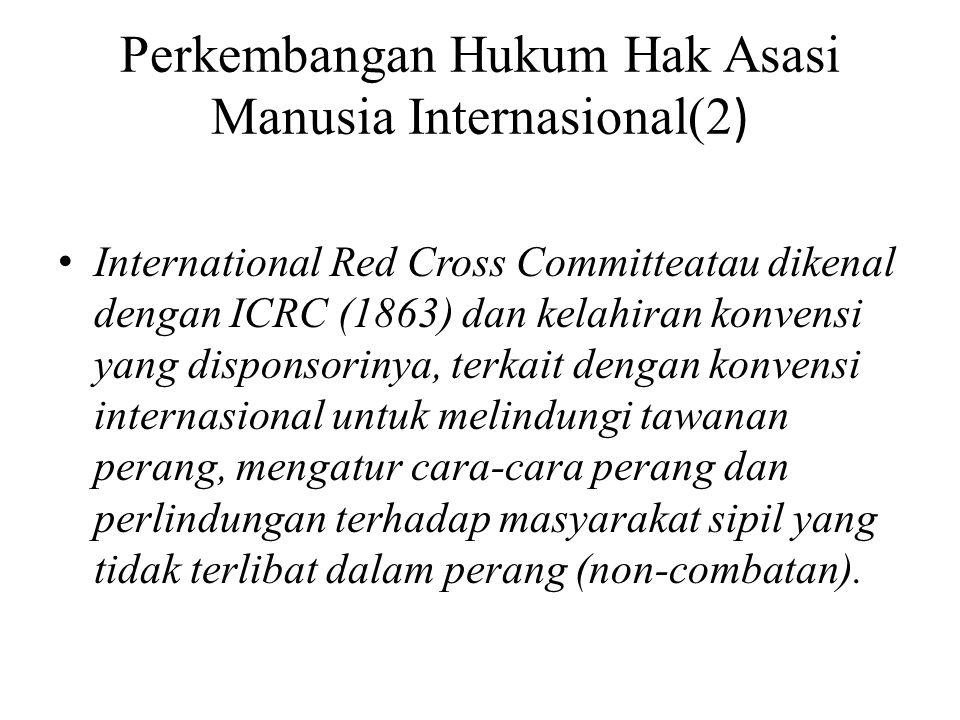 Perkembangan Hukum Hak Asasi Manusia Internasional(2 ) • International Red Cross Committeatau dikenal dengan ICRC (1863) dan kelahiran konvensi yang disponsorinya, terkait dengan konvensi internasional untuk melindungi tawanan perang, mengatur cara-cara perang dan perlindungan terhadap masyarakat sipil yang tidak terlibat dalam perang (non-combatan).