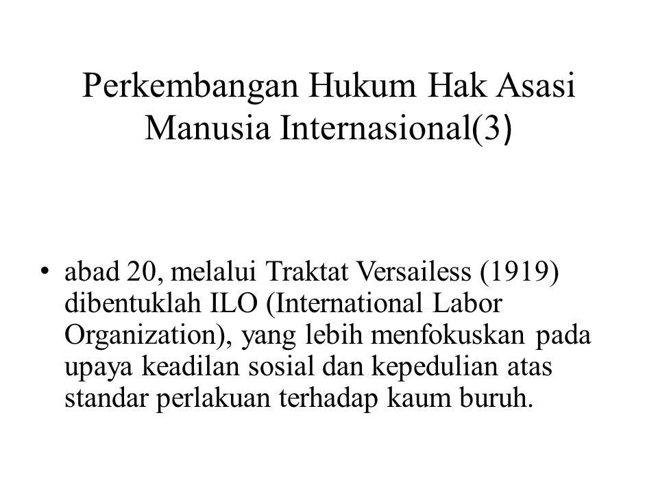 Perkembangan Hukum Hak Asasi Manusia Internasional(3 ) • abad 20, melalui Traktat Versailess (1919) dibentuklah ILO (International Labor Organization), yang lebih menfokuskan pada upaya keadilan sosial dan kepedulian atas standar perlakuan terhadap kaum buruh.