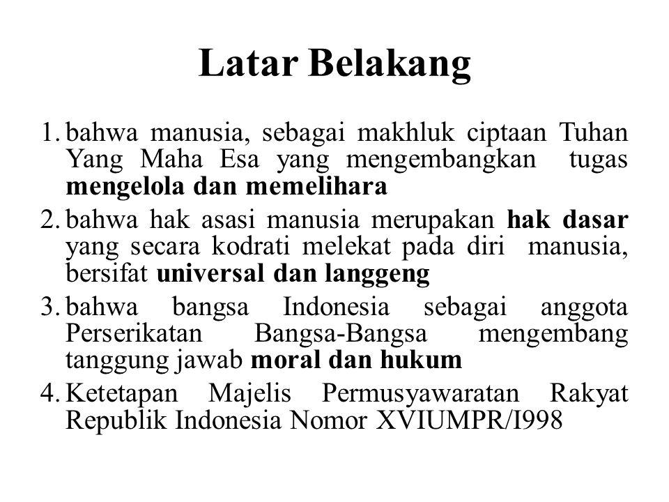 Latar Belakang 1.bahwa manusia, sebagai makhluk ciptaan Tuhan Yang Maha Esa yang mengembangkan tugas mengelola dan memelihara 2.bahwa hak asasi manusia merupakan hak dasar yang secara kodrati melekat pada diri manusia, bersifat universal dan langgeng 3.bahwa bangsa Indonesia sebagai anggota Perserikatan Bangsa-Bangsa mengembang tanggung jawab moral dan hukum 4.Ketetapan Majelis Permusyawaratan Rakyat Republik Indonesia Nomor XVIUMPR/I998