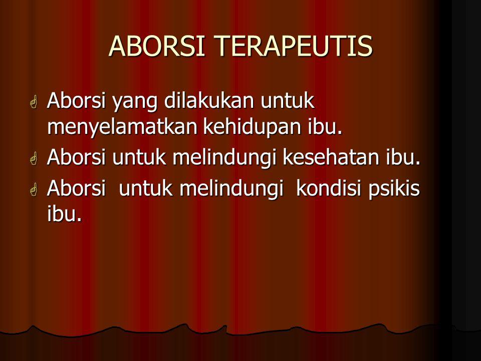 ABORSI TERAPEUTIS  Aborsi yang dilakukan untuk menyelamatkan kehidupan ibu.