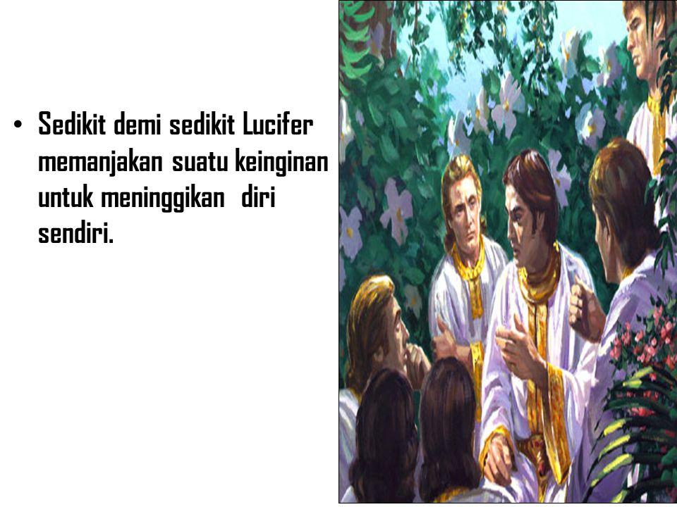 • Sedikit demi sedikit Lucifer memanjakan suatu keinginan untuk meninggikan diri sendiri.