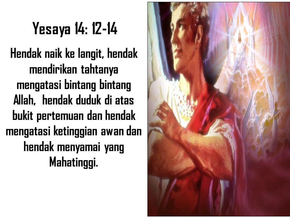Yesaya 14: 12-14 Hendak naik ke langit, hendak mendirikan tahtanya mengatasi bintang bintang Allah, hendak duduk di atas bukit pertemuan dan hendak me