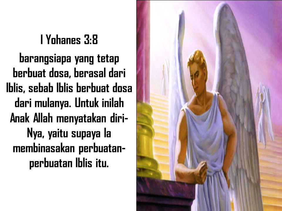 I Yohanes 3:8 barangsiapa yang tetap berbuat dosa, berasal dari Iblis, sebab Iblis berbuat dosa dari mulanya. Untuk inilah Anak Allah menyatakan diri-
