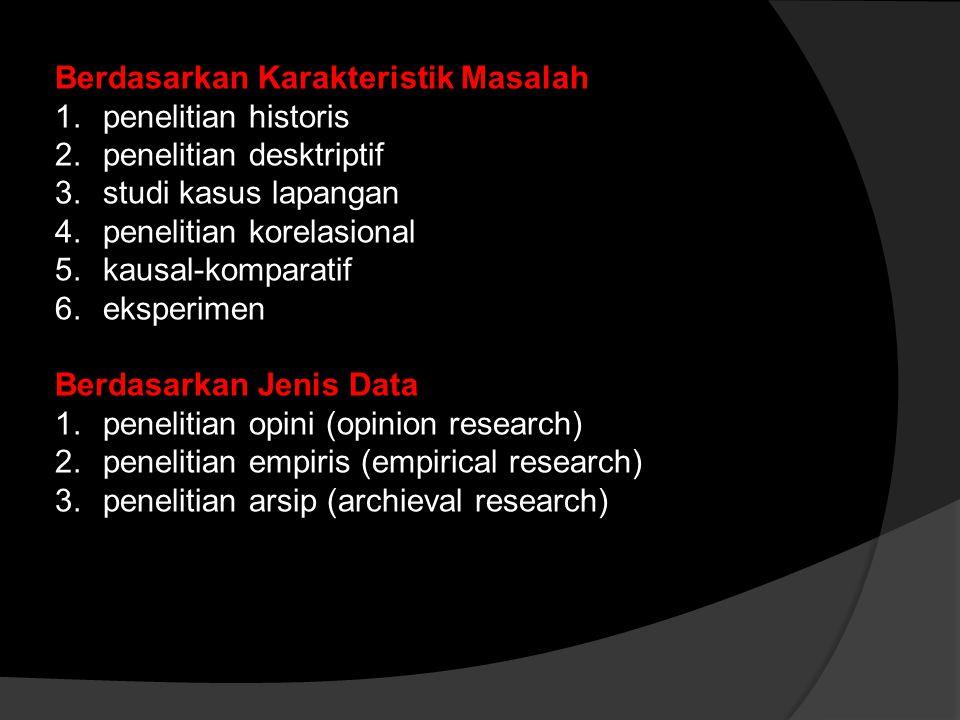 Berdasarkan Karakteristik Masalah 1.penelitian historis 2.penelitian desktriptif 3.studi kasus lapangan 4.penelitian korelasional 5.kausal-komparatif