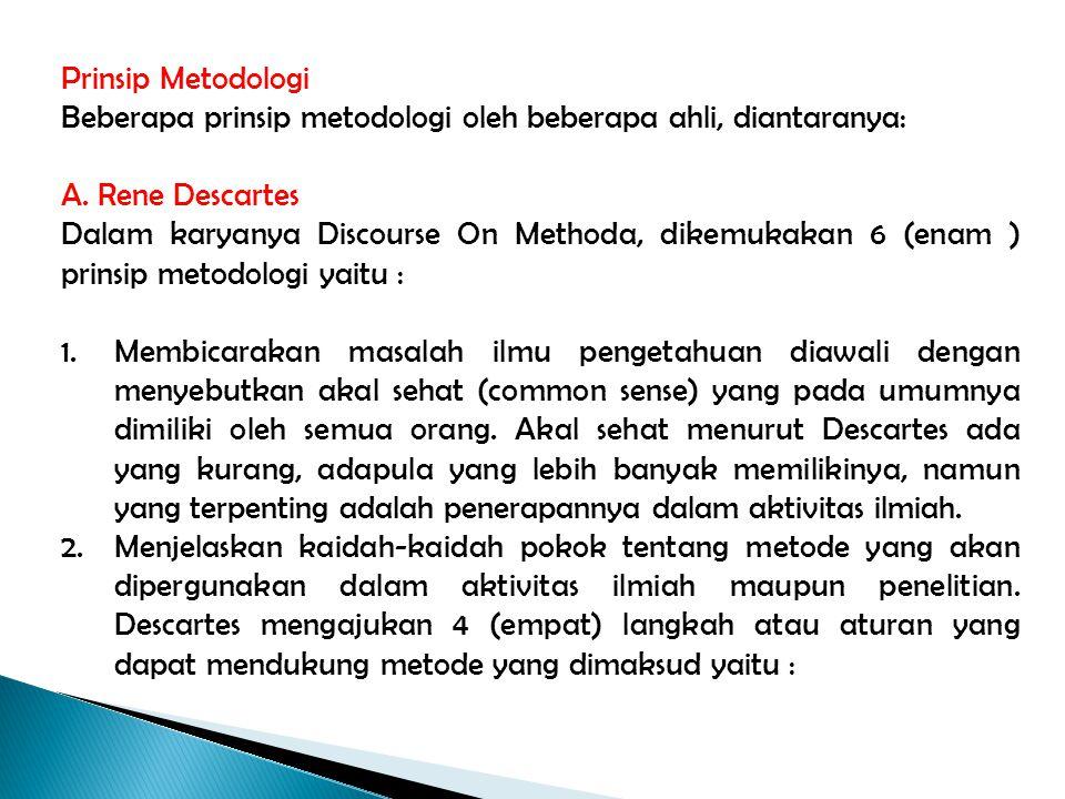 Prinsip Metodologi Beberapa prinsip metodologi oleh beberapa ahli, diantaranya: A. Rene Descartes Dalam karyanya Discourse On Methoda, dikemukakan 6 (